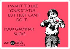 I WANT TO LIKE YOUR STATUS, BUT I JUST CAN'T DO IT. YOUR GRAMMAR SUCKS.