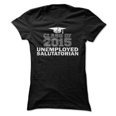 Awesome Tee Class Of 2015 T Shirt, Unemployed Salutatorian T Shirt, College Graduation Gift Shirt; Tee