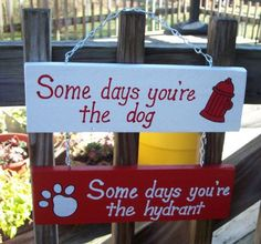 Image result for some days you're the dog some days you're the hydrant hanging sign
