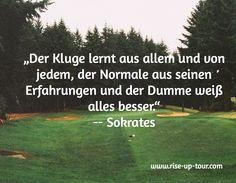"""""""Der Kluge lernt aus allem und von jedem, der Normale aus seinen Erfahrungen und der Dumme weiß alles besser."""" -- Sokrates / www.rise-up-tour.com"""