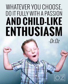 Whatever you choose, do it fully with a passion and child-like enthusiasm. - Dr. Oz