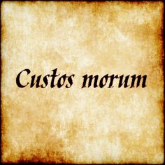 Custos morum - Keeper of morals.  #latin #phrase #quote #quotes - Follow us at facebook.com/LatinQuotesPhrases