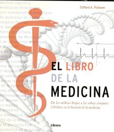 El libro de la medicina : de los médicos brujos a los robots cirujanos : 250 hitos de la historia de la medicina / Clifford A. Pickover http://absysnetweb.bbtk.ull.es/cgi-bin/abnetopac01?TITN=551514