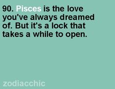 """Pisces: """"Pisces is the love you've always dreamed of. But it's a lock that takes a while to open."""" Patience, romance, strength, and wisdom will help you find the key."""