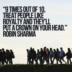 9 times out of 10, treat people like royalty and they'll put a crown on your head. Robin Sharma