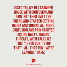 """I used to live in  A cramped house with confusion  And pain.   But then I met the Friend  And started getting drunk  And singing all  Night.   Confusion and Pain  Started acting nasty,  Making threats,  With talk like this,   """"If you don't stop 'that' -  All that fun -   We're  Leaving."""" Hafiz"""