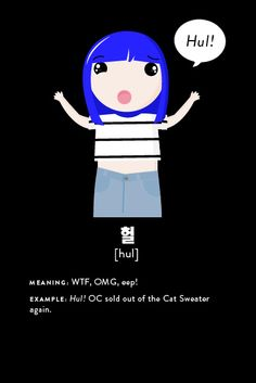 "One of our favorite Korean interjections is hul! Used in the same way you might employ ""Ack!"" ""WTF"" or ""Eeep!"", it comes in handy prett-ty darn often. Example: ""Hul! OC sold out of the CAT SWEATER again."""