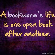 A bookworm's life is one open book after another.