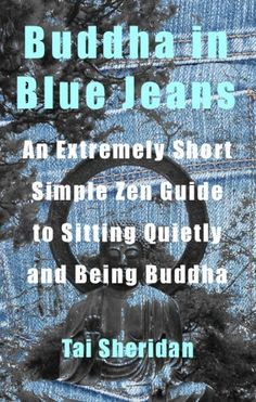 Buddha in Blue Jeans: An Extremely Short Zen Guide to Sitting Quietly and Being Buddha by Tai Sheridan, http://www.amazon.com/dp/B005ZZ2T2C/ref=cm_sw_r_pi_dp_O-i4qb07WA703