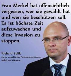 Frau Merkel hat offensichtlich vergessen, wer sie gewählt hat und wen sie beschützen soll. Es ist höchste Zeit, aufzuwachen und diese Invasion zu stoppen. — Richard Sulik (ehem. slowakischer Parlamentspräsident)