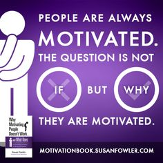 People are always motivated. The question is not if but why they are motivated.