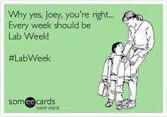 Why yes, Joey, you're right... Every week should be Lab Week! #LabWeek.