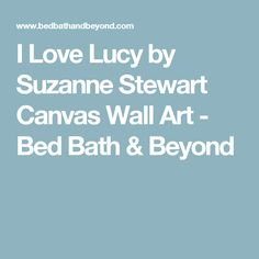 I Love Lucy by Suzanne Stewart Canvas Wall Art - Bed Bath & Beyond