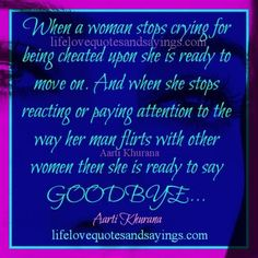 When a woman stops crying for being cheated upon she is ready to move on. And when she stops reacting or paying attention to the way her man flirts with other women then she is ready to say GOODBYE… Aarti Khurana