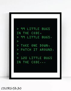 Printable digital art for nerds:  99 LITTLE BUGS IN THE CODE, 99 LITTLE BUGS. TAKE ONE DOWN,PATCH IT AROUND. 120 LITTLE BUGS IN THE CODE...  PRINTABLES ONLY - BUY 3, PAY FOR 2! ADD 3 PRINTABLE ITEMS TO YOUR CART AND USE COUPON ON CHECKOUT - BUY2GET3ONPRINTABLES  ***Digital Instant Download – no physical item will be sent***  This printable artwork is beautiful and affordable. Perfect for office gallery wall or as a gift for the geek in your life :)  Simply download your art files & print…