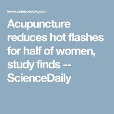 Acupuncture reduces hot flashes for half of women, study finds -- ScienceDaily