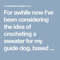 For awhile now I've been considering the idea of crocheting a sweater for my guide dog, based on the design of his winter coat . Earlier t...