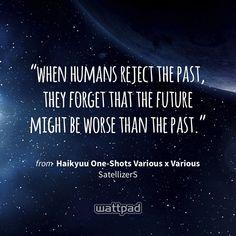 """when humans reject the past, they forget that the future might be worse than the past."" - from Haikyuu One-Shots Various x Various (on Wattpad) https://www.wattpad.com/262022631?utm_source=ios&utm_medium=pinterest&utm_content=share_quote&wp_page=quote&wp_uname=starlight971&wp_originator=dY7u73ylXvMLzxWHsVJ1Zs2MG3DX32dJGl0IpQ4dZJ3IpUtpgj3VP4zGlbIkJc9MS3wFndSvIpG%2FSFtCqkJ2SS%2BFT4%2BYPg02wwV40fmidFpFAy8fO7no%2FPGtAA%2F5FaV1 #quote #wattpad"
