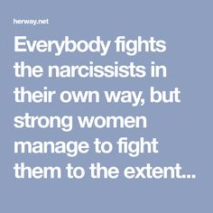 Everybody fights the narcissists in their own way, but strong women manage to fight them to the extent of scaring them away.
