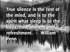 Dental Hygiene by Oakridge Dental brings you the daily quote for Friday -----  True silence is the rest of the mind, and is to the spirit what sleep is to the body, nourishment and refreshment.  ---- by  William Pen