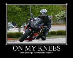 ON MY KNEES .... Hummmm the more she likes it!!  Funny Motorcycle Motivation Poster
