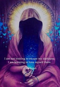 I am not looking to escape my darkness, I am learning to love myself there.