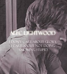 Alec Lightwood-I don't care about glory,I care about not doing anything stupid.