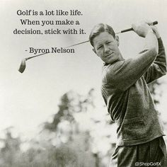 Golf is a lot like life. When you make a decision, stick with it - Byron Nelson #GolfLife #quotesaboutlife