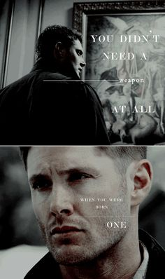 Dean Winchester: You didn't need a weapon not at all, when you were born one #spn