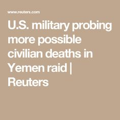 U.S. military probing more possible civilian deaths in Yemen raid  | Reuters