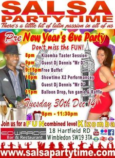 Pre-New Year's Eve Party  TUESDAY 30th December 2014 with SalsaPartyTime @ Edwards Bar,  18 Hartfield Road, Wimbledon,  London SW19 3TA  8-8.45pm: No regular lessons but Kizomba taster for all + Complementary Food + Showtime with Samba de Gafieira UK Student Team + Fun, Games and Prizes + Party, Party, PartyTime to our International DJ Dennis Mr. D. until 11.30pm.  Admission £8  (any previous offers are not valid on this night)