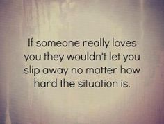 If someone really loves you they wouldn't let you slip away no matter how hard the situation is.