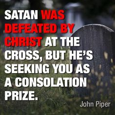 Satan was defeated by Christ at the cross, but he's seeking you as a consolation prize. -John Piper
