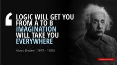 """""""LOGIC WILL GET YOU  FROM A TO B IMAGINATION  WILL TAKE YOU  EVERYWHERE""""Albert Einstein"""