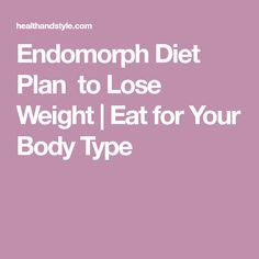 Endomorph Diet Plan  to Lose Weight | Eat for Your Body Type