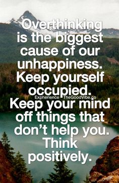 Keep your mind off things that don't help you. Think positively.