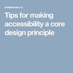 Tips for making accessibility a core design principle