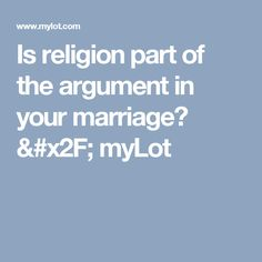 Is religion part of the argument in your marriage? / myLot