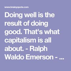 Doing well is the result of doing good. That's what capitalism is all about. - Ralph Waldo Emerson - BrainyQuote