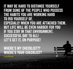 IT MAY BE HARD TO DISTANCE YOURSELF  FROM SOME OF THE PEOPLE WHO POSSESS  THE HABITS YOU ARE WORKING HARD  TO RID YOURSELF OF,  ESPECIALLY WHEN YOU ARE ATTACHED THEM. BUT LIFE WILL BE EVEN HARDER FOR YOU  IF YOU STAY IN THAT ENVIRONMENT.  SUCCESSFUL DAY TO ALL!  LET'S GET IT, ON PURPOSE!   WHERE'S MY CHECKLIST?? WHERE'S YOUR CHECKLIST?