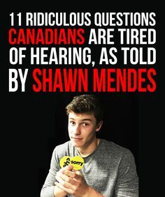 11 Ridiculous Questions Canadians Are Tired Of Hearing, As Told By Shawn Mendes// LOVE THIS haha its so accurate lol// idk if this should be on my Proud To Be Canadian board or my Shawn Mendes board