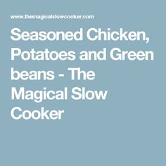 Seasoned Chicken, Potatoes and Green beans - The Magical Slow Cooker