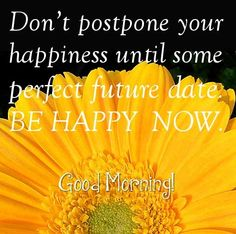 Be happy now happy happiness morning good morning good morning quotes