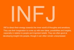 INFJs direct their energy towards the inner world of thoughts and emotions. They use their imagination to come up with new ideas, possibilities and insight, especially in relation to people and important beliefs. They are often good at developing insight into people, though it can often remain unexpressed.