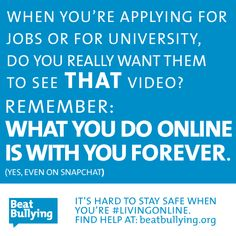 When you're applying for jobs or for university, do you really want them to see THAT video? Remember: What you do online is with you FOREVER. (Yes, Even on Snapchat).