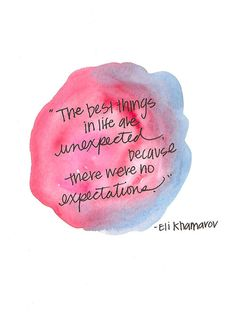 """The best things in life are unexpected because there were no expectations."" -Eli Khamarov"