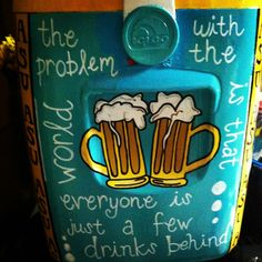 Cooler: the problem with the world is that everyone is just a few drinks behind.