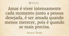 Amar é viver intensamente cada momento junto a pessoa desejada, é ser amada quando menos merecer, pois é quando se mais precisa. — Vanessa Santos