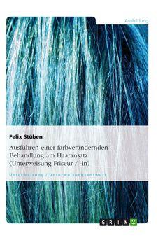 Ausführen einer farbverändernden Behandlung am Haaransatz  (Unterweisung Friseur / -in) GRIN http://grin.to/paTT8 Amazon http://grin.to/E3YhC