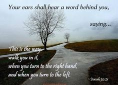 """Your ears will hear a word behind you, """"This is the way, walk in it,"""" whenever you turn to the right or to the left. Isaiah 30:21"""